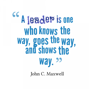 """A leader is one who knows the way, goes the way, and shows the way"" - John C. Maxwell"